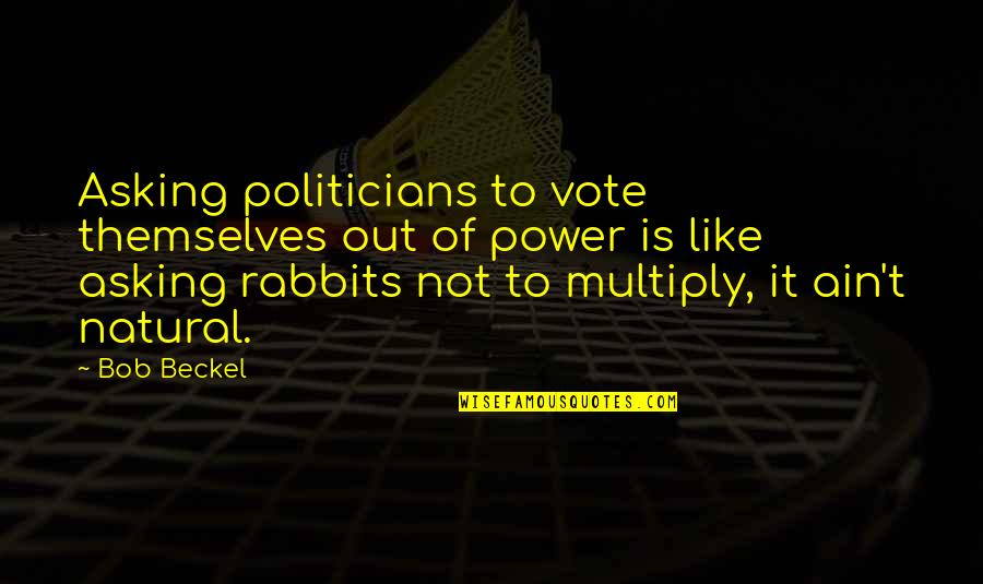 Multiply Quotes By Bob Beckel: Asking politicians to vote themselves out of power