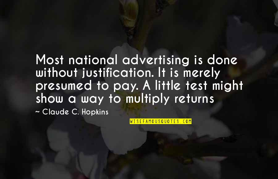 Multiply Quotes By Claude C. Hopkins: Most national advertising is done without justification. It