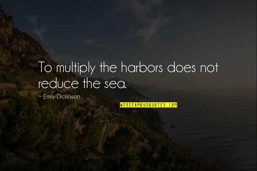 Multiply Quotes By Emily Dickinson: To multiply the harbors does not reduce the