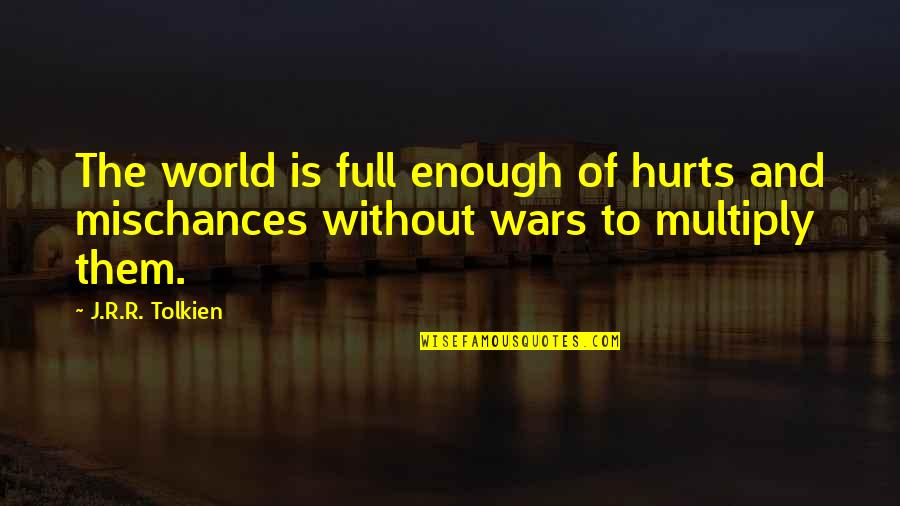 Multiply Quotes By J.R.R. Tolkien: The world is full enough of hurts and