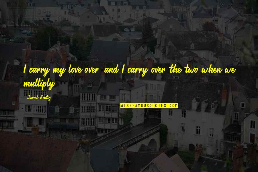 Multiply Quotes By Jarod Kintz: I carry my love over, and I carry