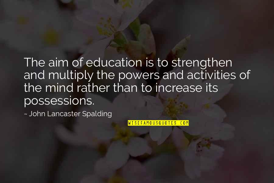 Multiply Quotes By John Lancaster Spalding: The aim of education is to strengthen and