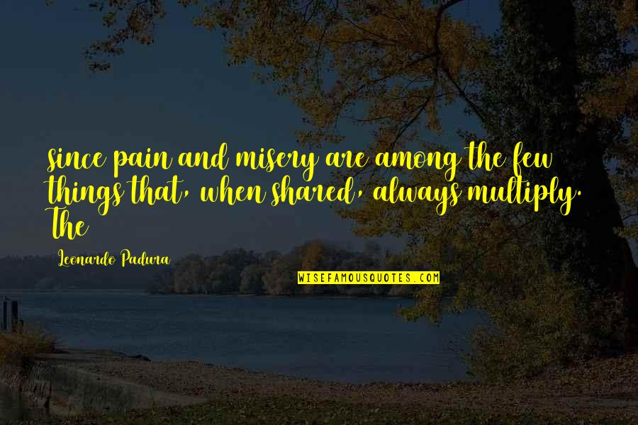 Multiply Quotes By Leonardo Padura: since pain and misery are among the few