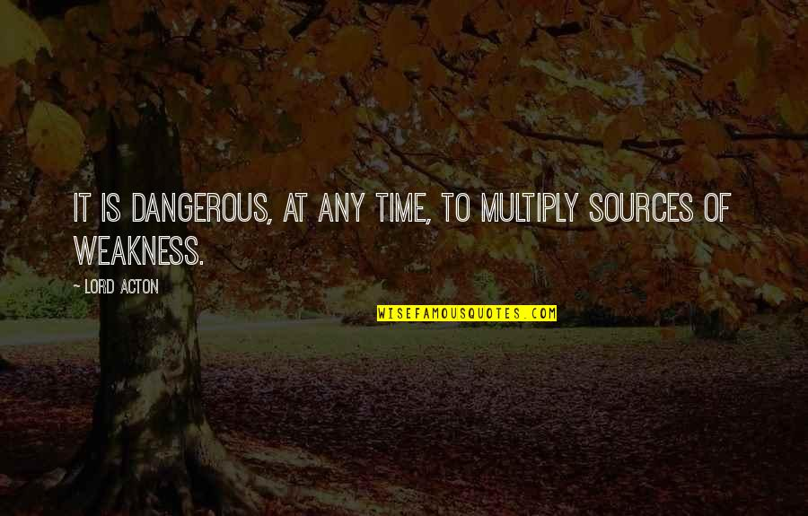 Multiply Quotes By Lord Acton: It is dangerous, at any time, to multiply