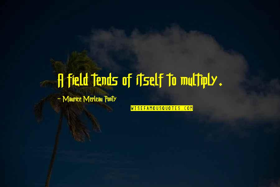Multiply Quotes By Maurice Merleau Ponty: A field tends of itself to multiply.