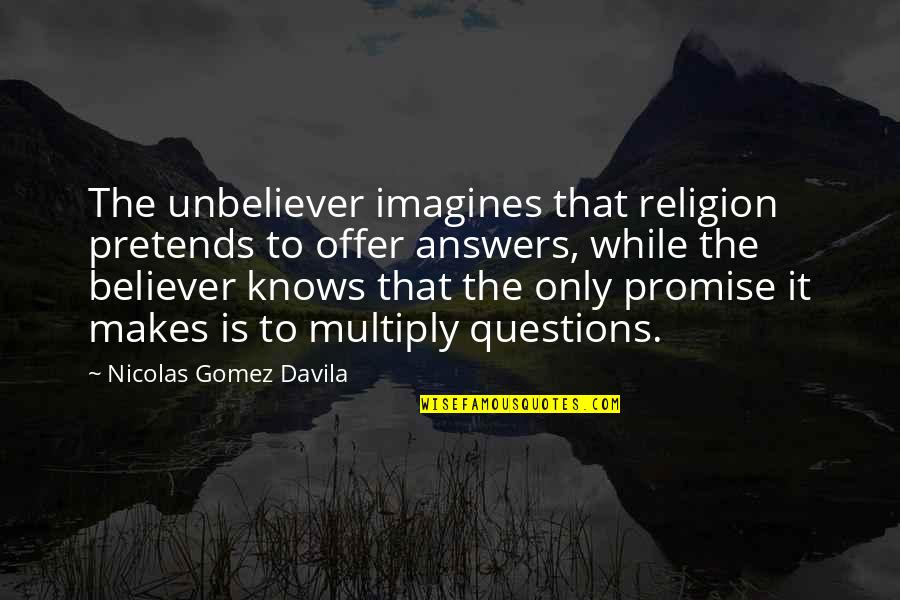 Multiply Quotes By Nicolas Gomez Davila: The unbeliever imagines that religion pretends to offer