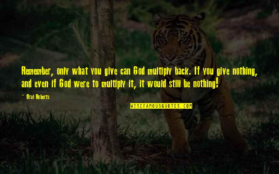 Multiply Quotes By Oral Roberts: Remember, only what you give can God multiply