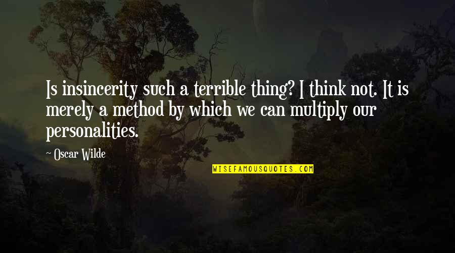 Multiply Quotes By Oscar Wilde: Is insincerity such a terrible thing? I think