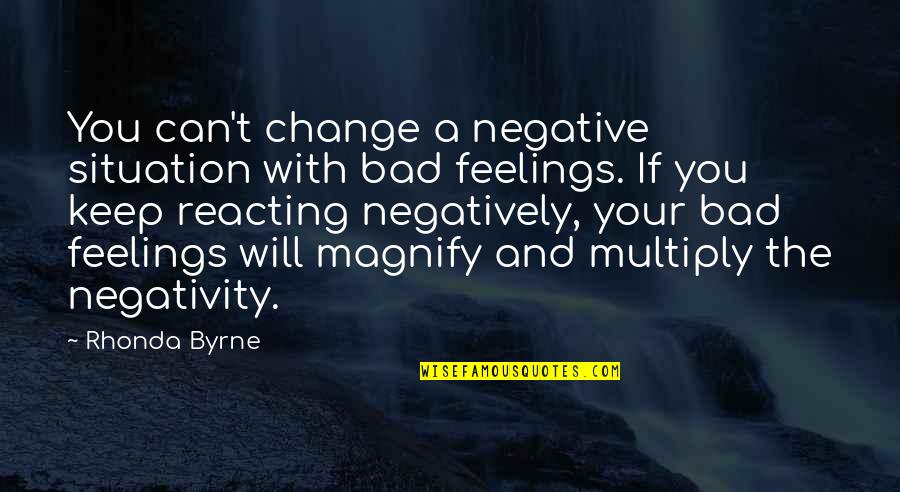 Multiply Quotes By Rhonda Byrne: You can't change a negative situation with bad