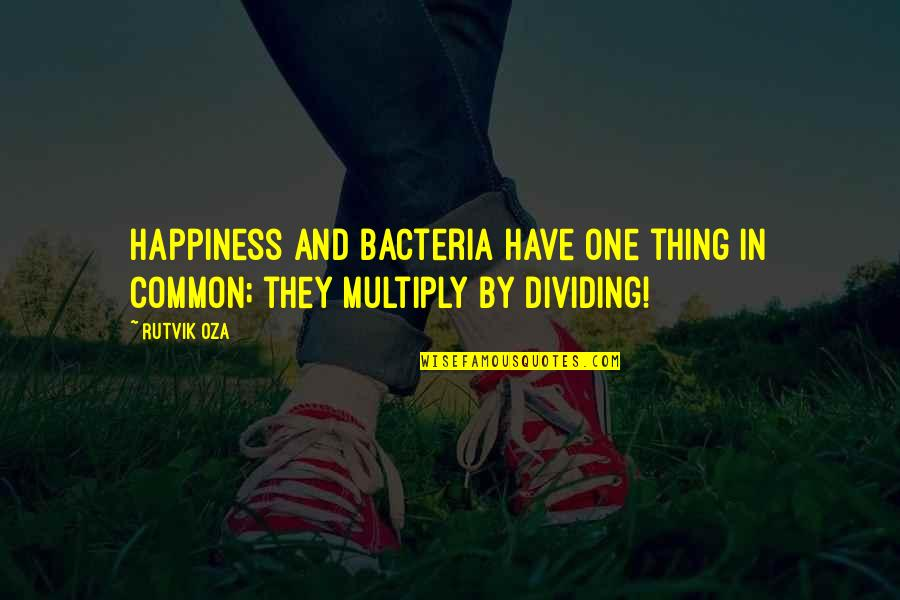 Multiply Quotes By Rutvik Oza: Happiness and bacteria have one thing in common;