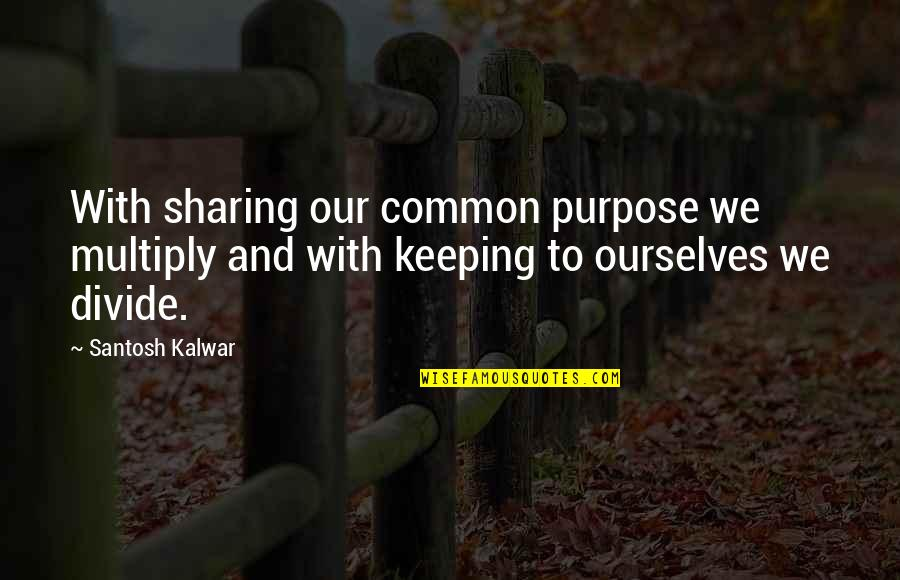 Multiply Quotes By Santosh Kalwar: With sharing our common purpose we multiply and