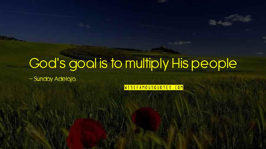 Multiply Quotes By Sunday Adelaja: God's goal is to multiply His people