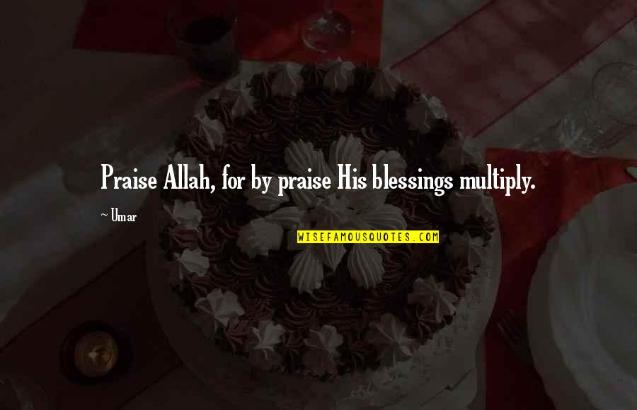 Multiply Quotes By Umar: Praise Allah, for by praise His blessings multiply.
