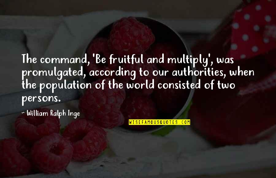 Multiply Quotes By William Ralph Inge: The command, 'Be fruitful and multiply', was promulgated,