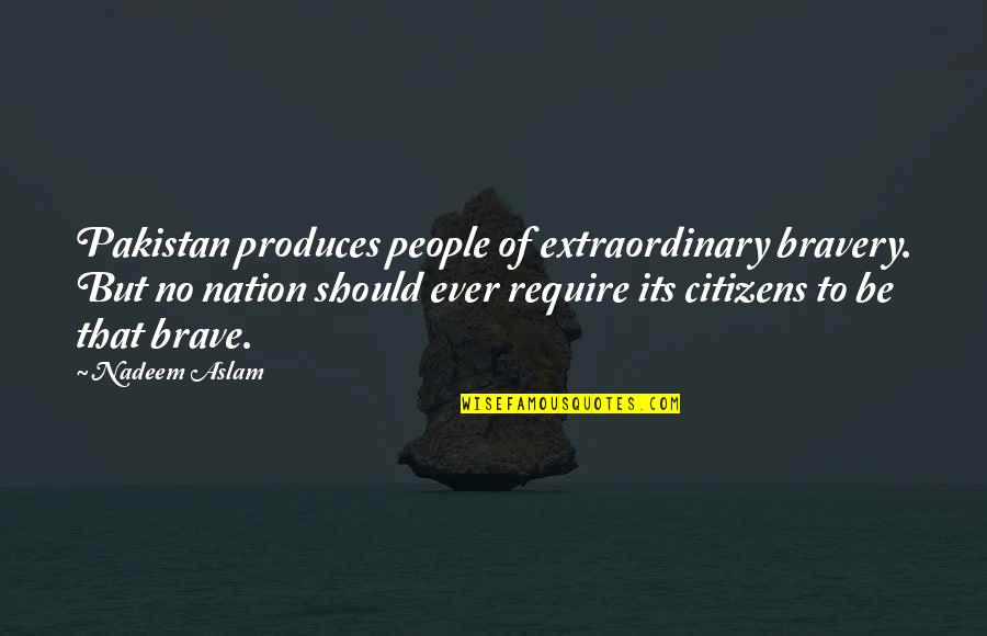 Multiprocessing Quotes By Nadeem Aslam: Pakistan produces people of extraordinary bravery. But no