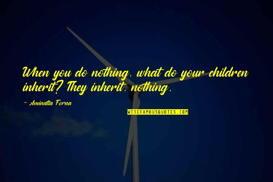 Multivoiced Quotes By Aminatta Forna: When you do nothing, what do your children