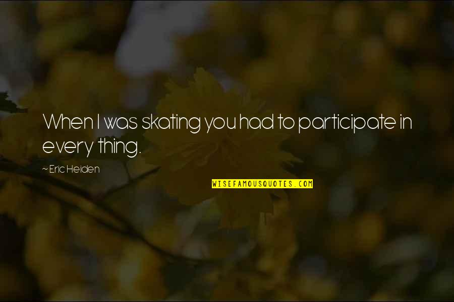 Multivoiced Quotes By Eric Heiden: When I was skating you had to participate