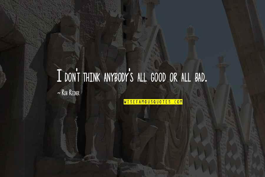 Multivoiced Quotes By Rob Reiner: I don't think anybody's all good or all