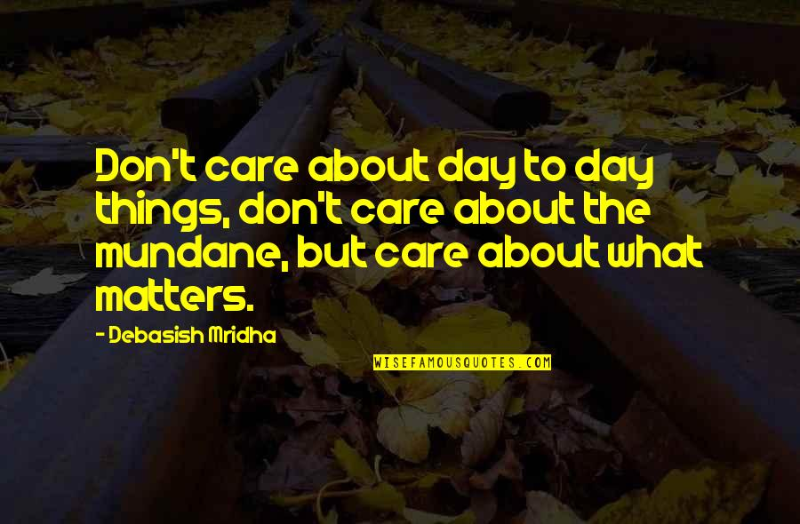 Mundane Life Quotes By Debasish Mridha: Don't care about day to day things, don't