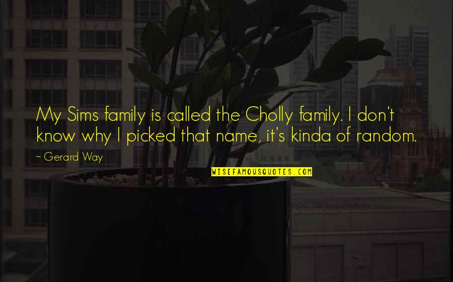 Mundane Life Quotes By Gerard Way: My Sims family is called the Cholly family.