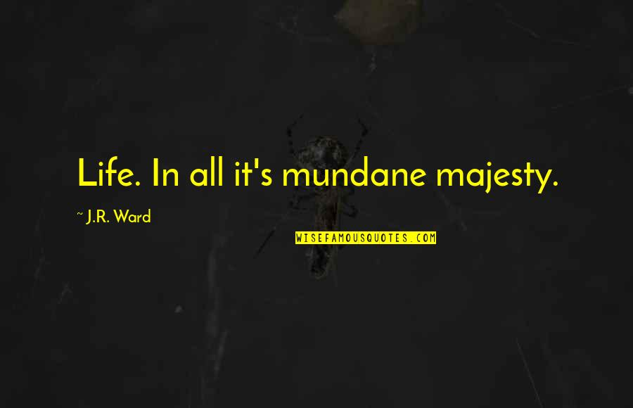 Mundane Life Quotes By J.R. Ward: Life. In all it's mundane majesty.