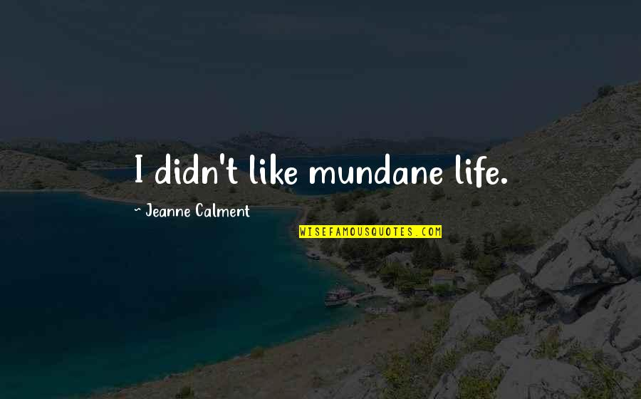 Mundane Life Quotes By Jeanne Calment: I didn't like mundane life.