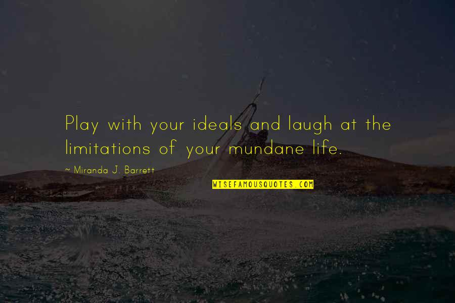 Mundane Life Quotes By Miranda J. Barrett: Play with your ideals and laugh at the