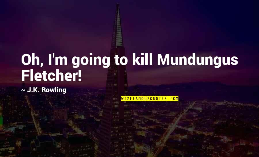 Mundungus Quotes By J.K. Rowling: Oh, I'm going to kill Mundungus Fletcher!