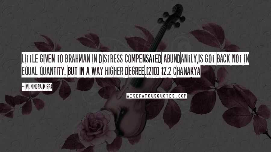 Munindra Misra quotes: Little given to brahman in distress compensated abundantly,Is got back not in equal quantity, but in a way higher degree.[210] 12.2 Chanakya