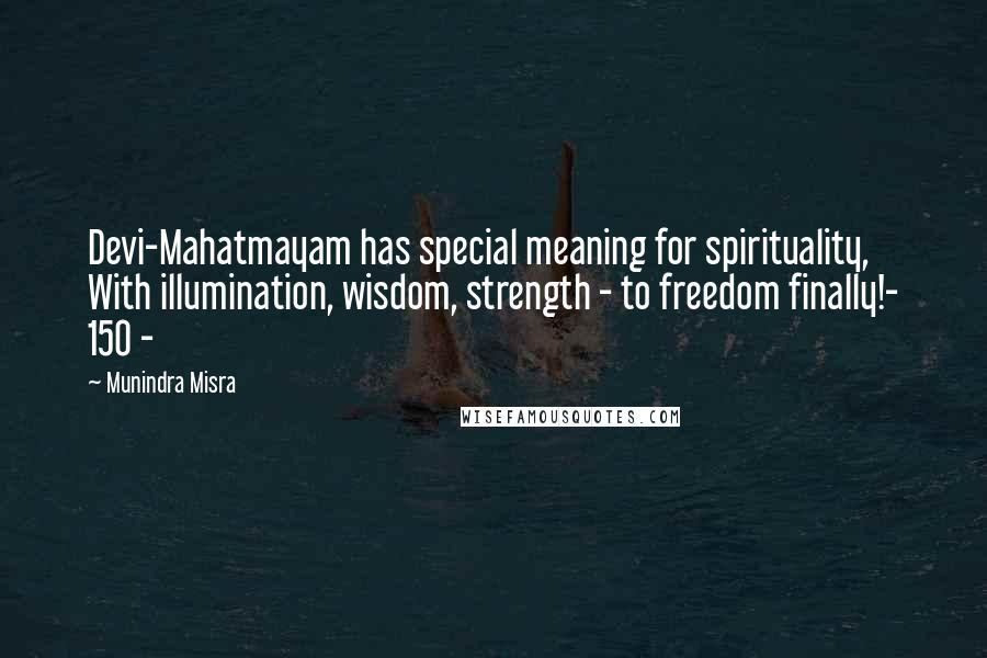 Munindra Misra quotes: Devi-Mahatmayam has special meaning for spirituality, With illumination, wisdom, strength - to freedom finally!- 150 -