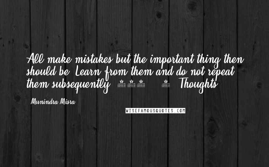 Munindra Misra quotes: All make mistakes but the important thing then should be, Learn from them and do not repeat them subsequently.[230] - 4 (Thoughts)