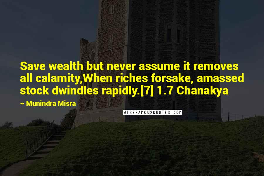 Munindra Misra quotes: Save wealth but never assume it removes all calamity,When riches forsake, amassed stock dwindles rapidly.[7] 1.7 Chanakya
