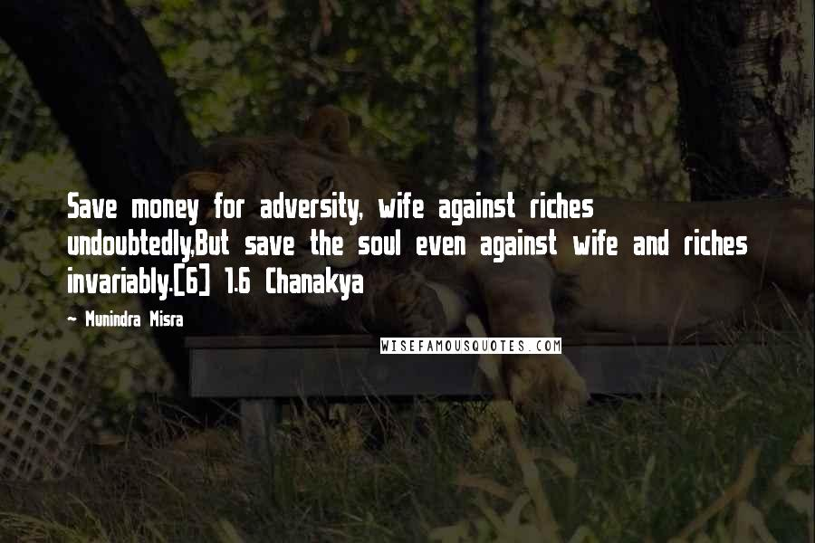 Munindra Misra quotes: Save money for adversity, wife against riches undoubtedly,But save the soul even against wife and riches invariably.[6] 1.6 Chanakya