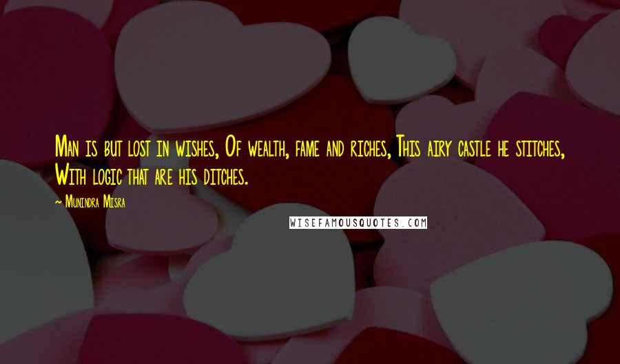 Munindra Misra quotes: Man is but lost in wishes, Of wealth, fame and riches, This airy castle he stitches, With logic that are his ditches.