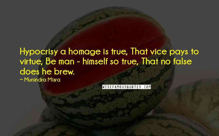 Munindra Misra quotes: Hypocrisy a homage is true, That vice pays to virtue, Be man - himself so true, That no false does he brew.