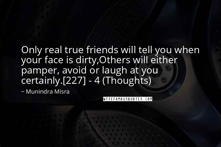 Munindra Misra quotes: Only real true friends will tell you when your face is dirty,Others will either pamper, avoid or laugh at you certainly.[227] - 4 (Thoughts)