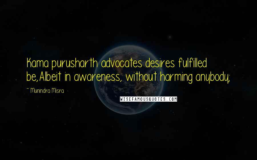 Munindra Misra quotes: Kama purusharth advocates desires fulfilled be,Albeit in awareness, without harming anybody;