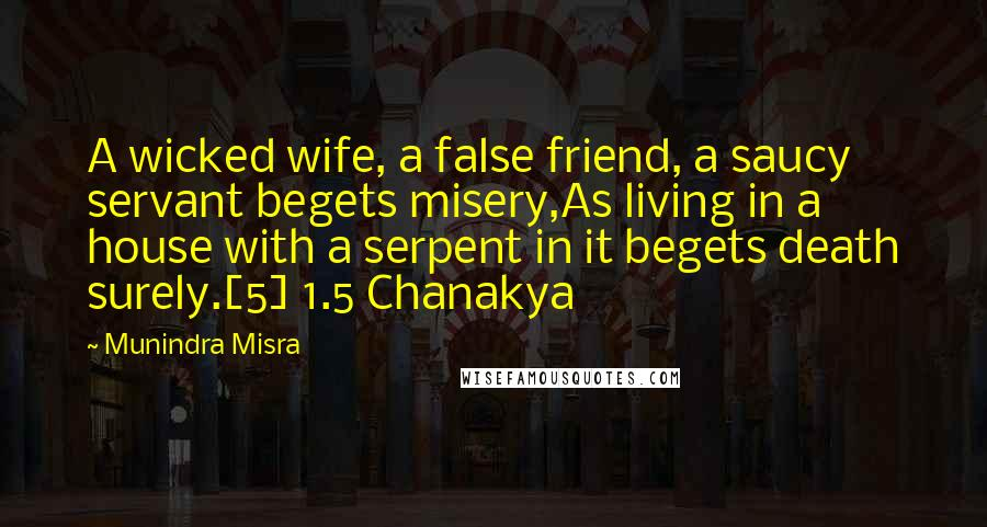 Munindra Misra quotes: A wicked wife, a false friend, a saucy servant begets misery,As living in a house with a serpent in it begets death surely.[5] 1.5 Chanakya