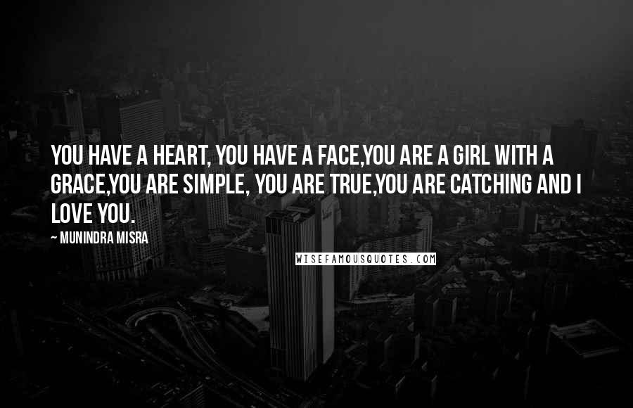 Munindra Misra quotes: You have a heart, you have a face,You are a girl with a grace,You are simple, you are true,You are catching and I love you.