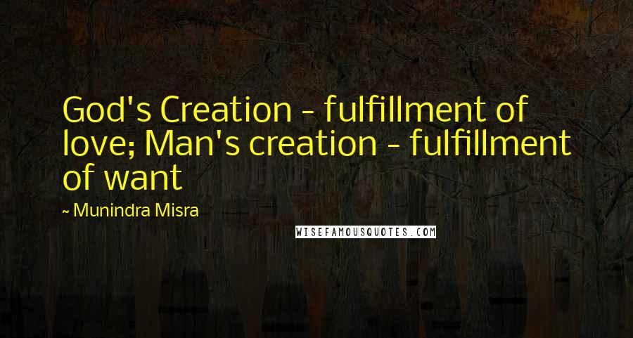 Munindra Misra quotes: God's Creation - fulfillment of love; Man's creation - fulfillment of want