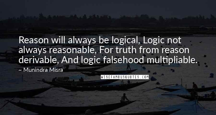 Munindra Misra quotes: Reason will always be logical, Logic not always reasonable, For truth from reason derivable, And logic falsehood multipliable.