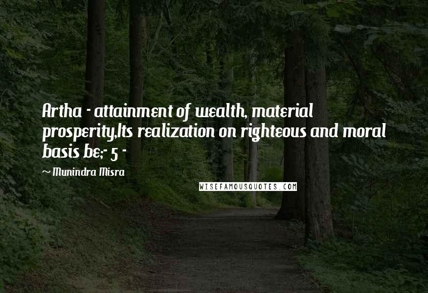 Munindra Misra quotes: Artha - attainment of wealth, material prosperity,Its realization on righteous and moral basis be;- 5 -