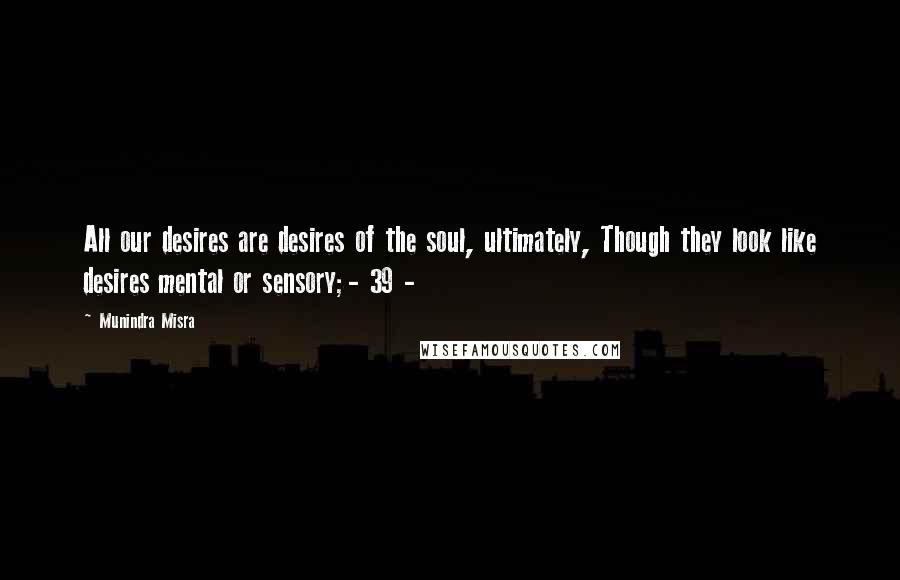 Munindra Misra quotes: All our desires are desires of the soul, ultimately, Though they look like desires mental or sensory;- 39 -