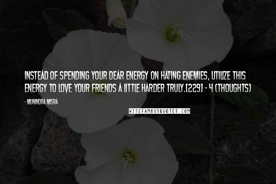Munindra Misra quotes: Instead of spending your dear energy on hating enemies, Utilize this energy to love your friends a little harder truly.[229] - 4 (Thoughts)