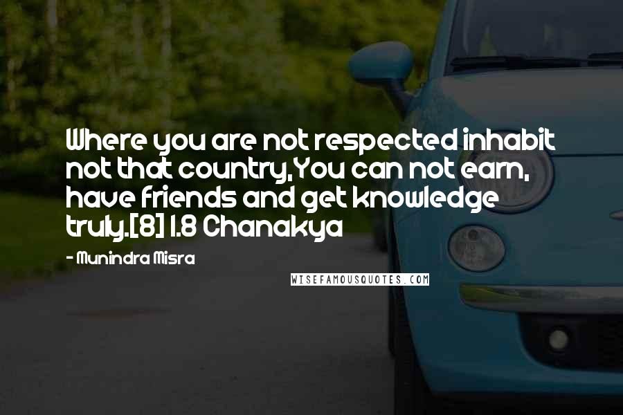 Munindra Misra quotes: Where you are not respected inhabit not that country,You can not earn, have friends and get knowledge truly.[8] 1.8 Chanakya
