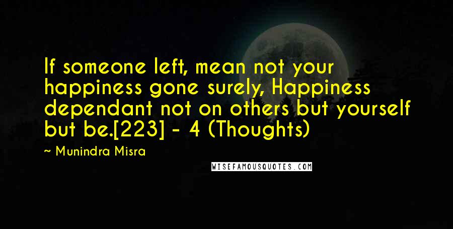 Munindra Misra quotes: If someone left, mean not your happiness gone surely, Happiness dependant not on others but yourself but be.[223] - 4 (Thoughts)