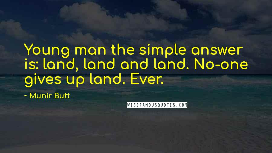 Munir Butt quotes: Young man the simple answer is: land, land and land. No-one gives up land. Ever.