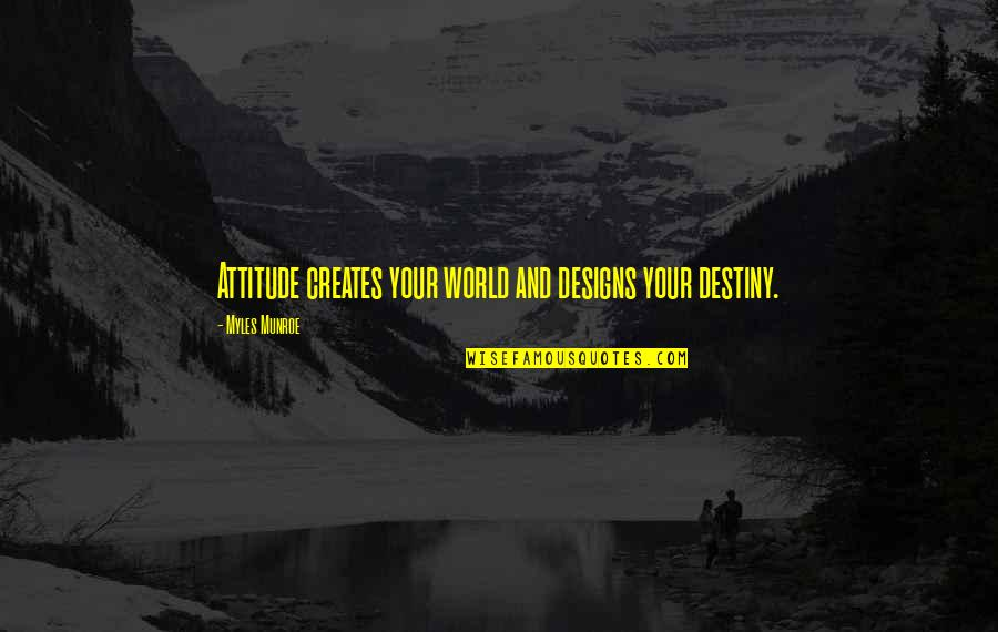 Munroe Quotes By Myles Munroe: Attitude creates your world and designs your destiny.