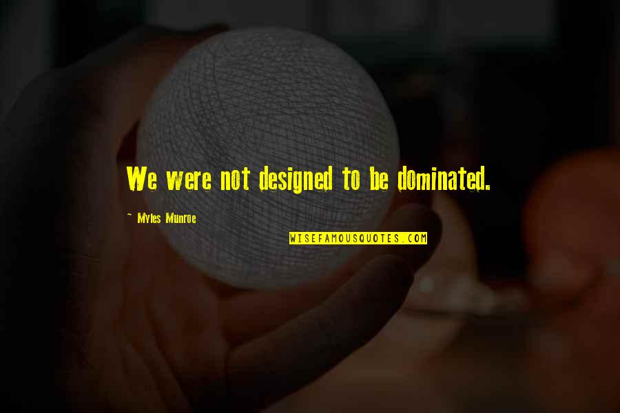 Munroe Quotes By Myles Munroe: We were not designed to be dominated.