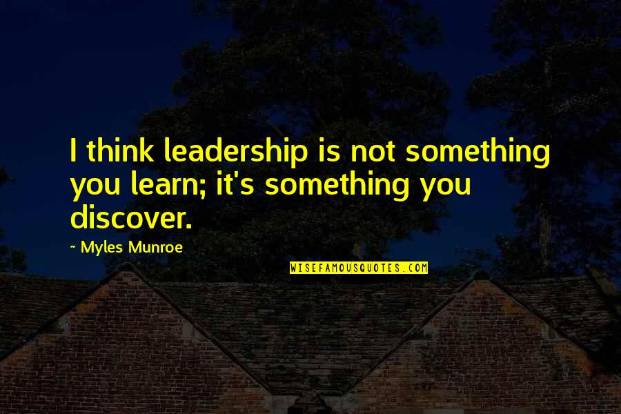 Munroe Quotes By Myles Munroe: I think leadership is not something you learn;
